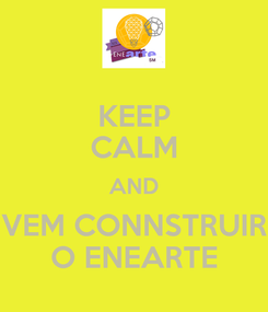 Poster: KEEP CALM AND VEM CONNSTRUIR O ENEARTE