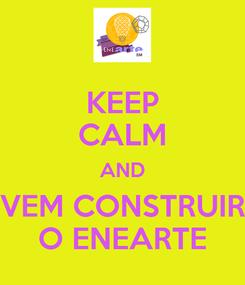Poster: KEEP CALM AND VEM CONSTRUIR O ENEARTE