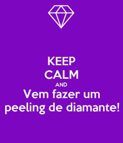 Poster: KEEP CALM AND Vem fazer um peeling de diamante!