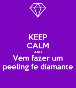 Poster: KEEP CALM AND Vem fazer um peeling fe diamante