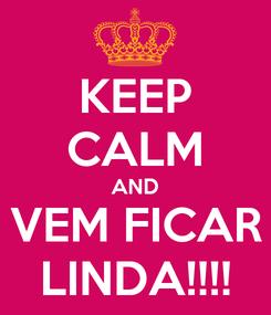 Poster: KEEP CALM AND VEM FICAR LINDA!!!!