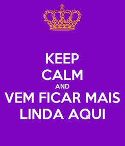 Poster: KEEP CALM AND VEM FICAR MAIS LINDA AQUI