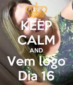 Poster: KEEP CALM AND Vem logo Dia 16