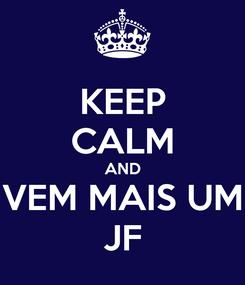 Poster: KEEP CALM AND VEM MAIS UM JF