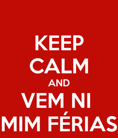 Poster: KEEP CALM AND VEM NI  MIM FÉRIAS