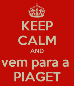 Poster: KEEP CALM AND vem para a  PIAGET