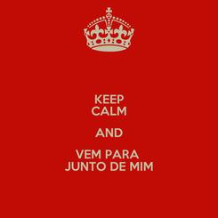Poster: KEEP CALM AND VEM PARA  JUNTO DE MIM
