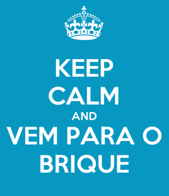 Poster: KEEP CALM AND VEM PARA O BRIQUE