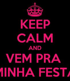 Poster: KEEP CALM AND VEM PRA  MINHA FESTA