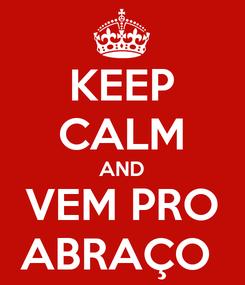 Poster: KEEP CALM AND VEM PRO ABRAÇO