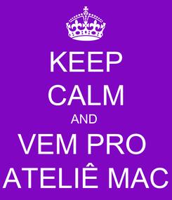 Poster: KEEP CALM AND  VEM PRO  ATELIÊ MAC