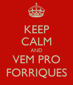 Poster: KEEP CALM AND VEM PRO FORRIQUES
