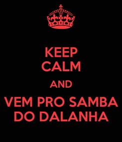Poster: KEEP CALM AND VEM PRO SAMBA DO DALANHA