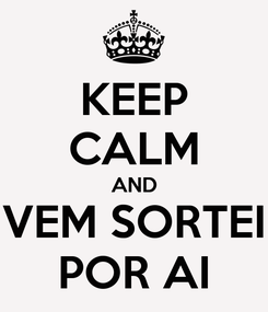 Poster: KEEP CALM AND VEM SORTEI POR AI