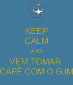 Poster: KEEP CALM AND VEM TOMAR  CAFÉ COM O GJM