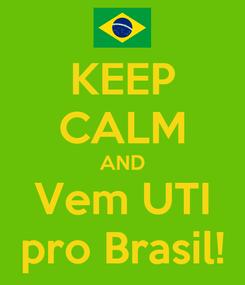 Poster: KEEP CALM AND Vem UTI pro Brasil!