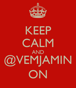 Poster: KEEP CALM AND @VEMJAMIN ON