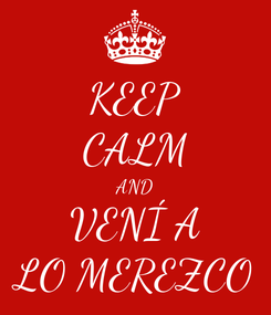 Poster: KEEP CALM AND VENÍ A LO MEREZCO