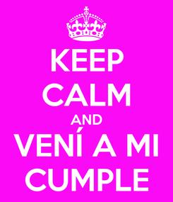 Poster: KEEP CALM AND VENÍ A MI CUMPLE