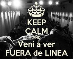 Poster: KEEP CALM AND Vení a ver FUERA de LINEA