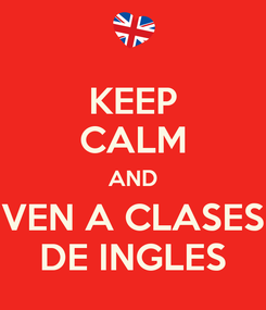 Poster: KEEP CALM AND VEN A CLASES DE INGLES