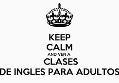 Poster: KEEP CALM AND VEN A   CLASES DE INGLES PARA ADULTOS