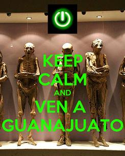 Poster: KEEP CALM AND VEN A  GUANAJUATO