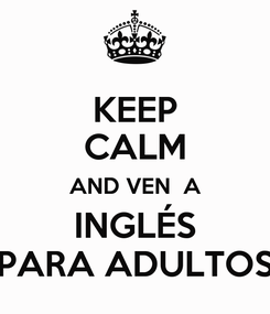 Poster: KEEP CALM AND VEN  A INGLÉS PARA ADULTOS