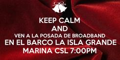 Poster: KEEP CALM AND VEN A LA POSADA DE BROADBAND  EN EL BARCO LA ISLA GRANDE MARINA CSL 7:00PM