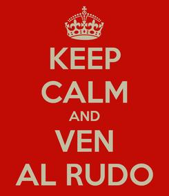 Poster: KEEP CALM AND VEN AL RUDO