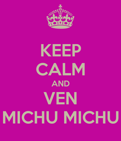 Poster: KEEP CALM AND VEN MICHU MICHU