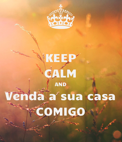 Poster: KEEP CALM AND Venda a sua casa COMIGO