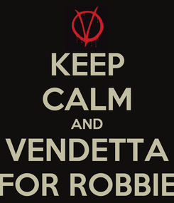 Poster: KEEP CALM AND VENDETTA FOR ROBBIE