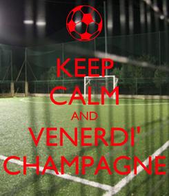 Poster: KEEP CALM AND VENERDI' CHAMPAGNE