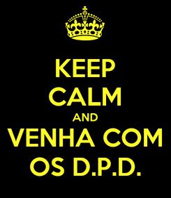Poster: KEEP CALM AND VENHA COM OS D.P.D.