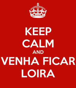 Poster: KEEP CALM AND VENHA FICAR LOIRA