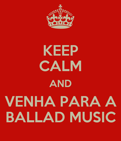 Poster: KEEP CALM AND VENHA PARA A BALLAD MUSIC
