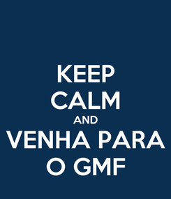 Poster: KEEP CALM AND  VENHA PARA  O GMF