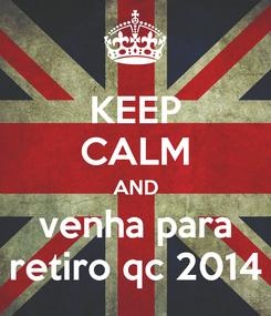 Poster: KEEP CALM AND venha para retiro qc 2014