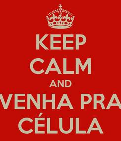Poster: KEEP CALM AND VENHA PRA CÉLULA