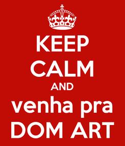 Poster: KEEP CALM AND venha pra DOM ART