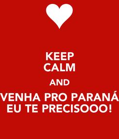 Poster: KEEP CALM AND VENHA PRO PARANÁ EU TE PRECISOOO!