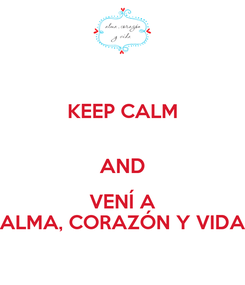Poster: KEEP CALM  AND VENÍ A ALMA, CORAZÓN Y VIDA