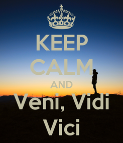 Poster: KEEP CALM AND Veni, Vidi Vici