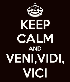 Poster: KEEP CALM AND VENI,VIDI, VICI