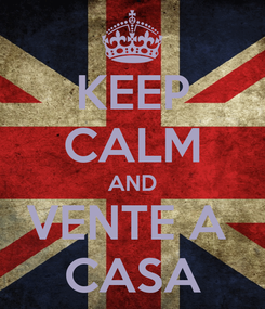 Poster: KEEP CALM AND VENTE A  CASA