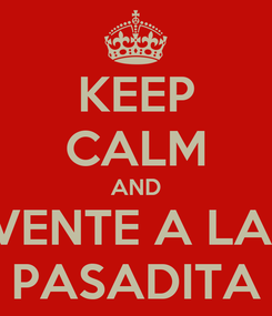 Poster: KEEP CALM AND VENTE A LA  PASADITA