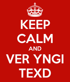 Poster: KEEP CALM AND VER YNGI TEXD