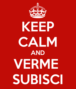 Poster: KEEP CALM AND VERME  SUBISCI