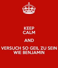 Poster: KEEP CALM AND VERSUCH SO GEIL ZU SEIN WIE BENJAMIN